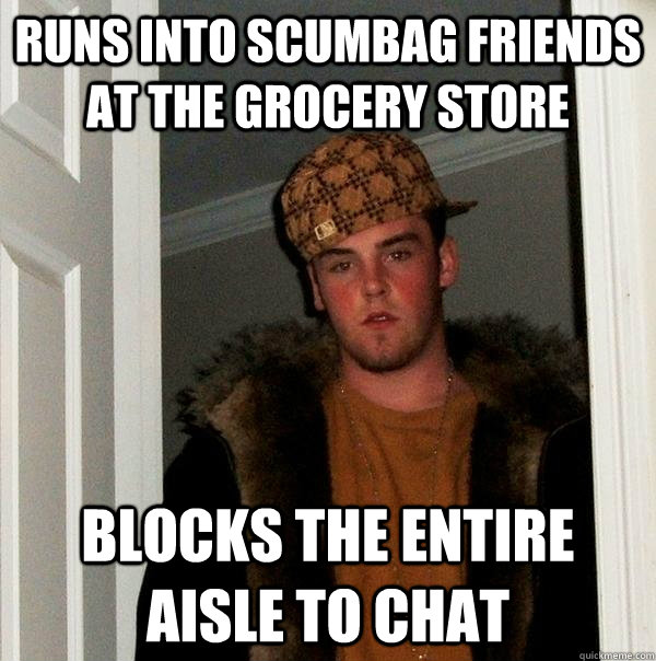 runs into scumbag friends at the grocery store blocks the entire aisle to chat - runs into scumbag friends at the grocery store blocks the entire aisle to chat  Scumbag Steve