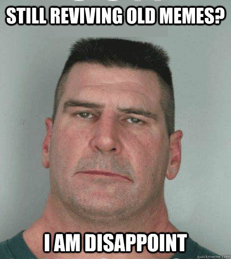 Still reviving old memes?  I AM DISAPPOINT - Still reviving old memes?  I AM DISAPPOINT  Son I am Disappoint
