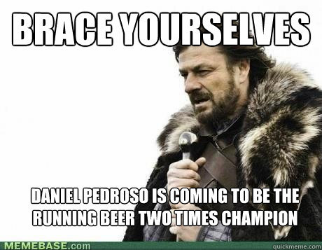 BRACE YOURSELVES Daniel Pedroso is coming to be the Running Beer two times champion