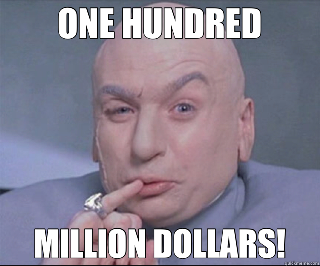 ONE HUNDRED MILLION DOLLARS!