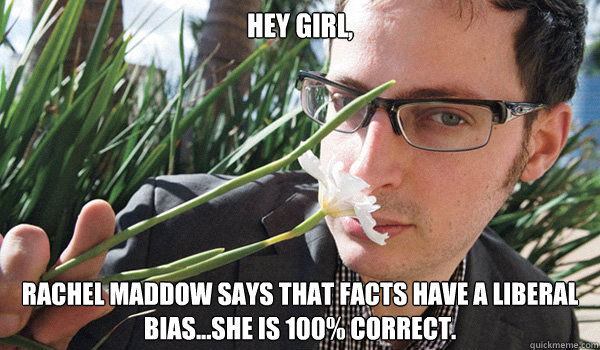Hey Girl,  Rachel Maddow says that facts have a liberal bias...she is 100% correct.