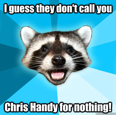 I guess they don't call you Chris Handy for nothing! - I guess they don't call you Chris Handy for nothing!  Misc