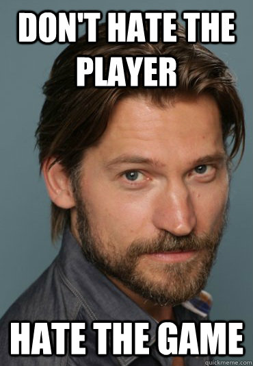 don't hate the player hate the game  king slayer
