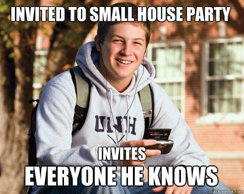 Invited to small house party invites everyone he knows - Invited to small house party invites everyone he knows  College Freshman
