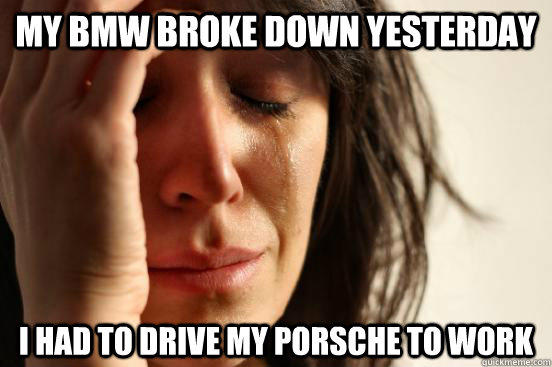My BMW broke down yesterday I had to drive my porsche to work  First World Problems