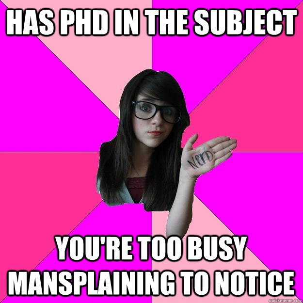 Has PhD in the subject You're too busy mansplaining to notice - Has PhD in the subject You're too busy mansplaining to notice  Idiot Nerd Girl