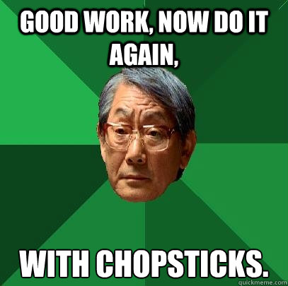 Good work, Now do it again,  with chopsticks. - Good work, Now do it again,  with chopsticks.  High Expectations Asian Father