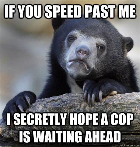 If you speed past me  i secretly hope a cop is waiting ahead - If you speed past me  i secretly hope a cop is waiting ahead  Confession Bear
