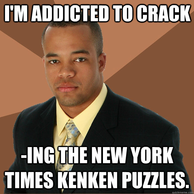 I'm addicted to crack -ing the New York Times KenKen puzzles. - I'm addicted to crack -ing the New York Times KenKen puzzles.  Successful Black Man
