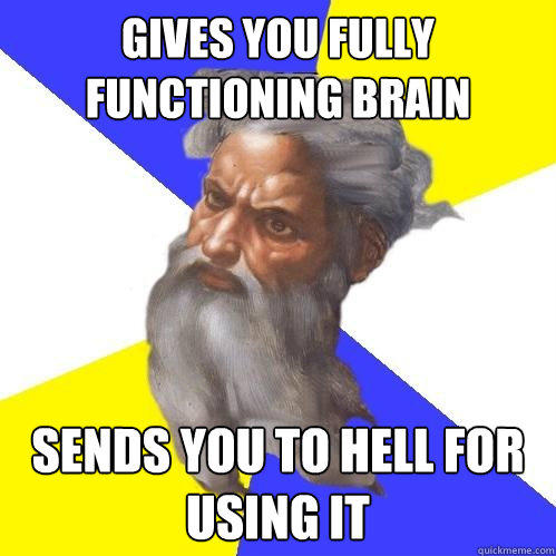 gives you fully functioning brain Sends you to hell for using it - gives you fully functioning brain Sends you to hell for using it  Advice God