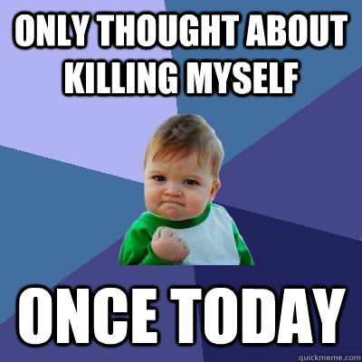 Only thought about killing myself once today - Only thought about killing myself once today  Success Kid