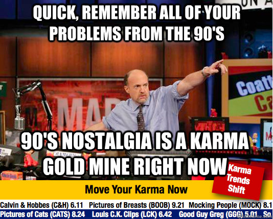 quick, remember all of your problems from the 90's 90's nostalgia is a karma gold mine right now - quick, remember all of your problems from the 90's 90's nostalgia is a karma gold mine right now  Mad Karma with Jim Cramer