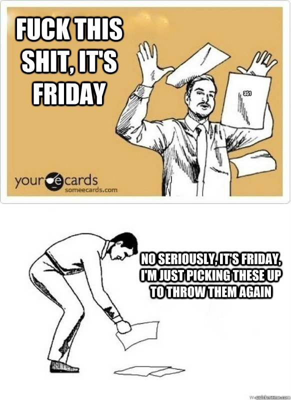 Fuck this shit, It's Friday No seriously, it's friday, i'm just picking these up to throw them again 351