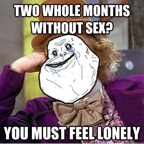 Two whole months without sex? you must feel lonely - Two whole months without sex? you must feel lonely  Condescending FAG