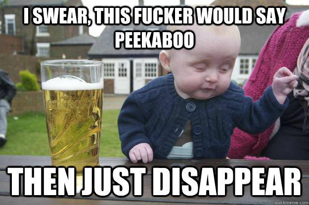 I swear, this fucker would say peekaboo Then just disappear  - I swear, this fucker would say peekaboo Then just disappear   drunk baby