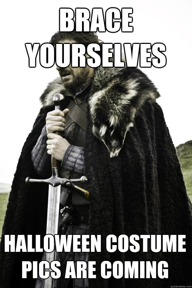 brace yourselves Halloween costume pics are coming - brace yourselves Halloween costume pics are coming  Winter is coming