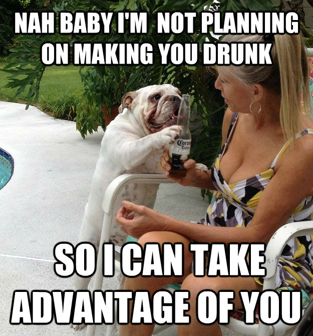 NAH BABY I'M  NOT PLANNING ON MAKING YOU DRUNK  SO I CAN TAKE ADVANTAGE OF YOU  PUA Dog