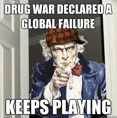 drug war declared a global failure keeps playing  Scumbag Uncle Sam