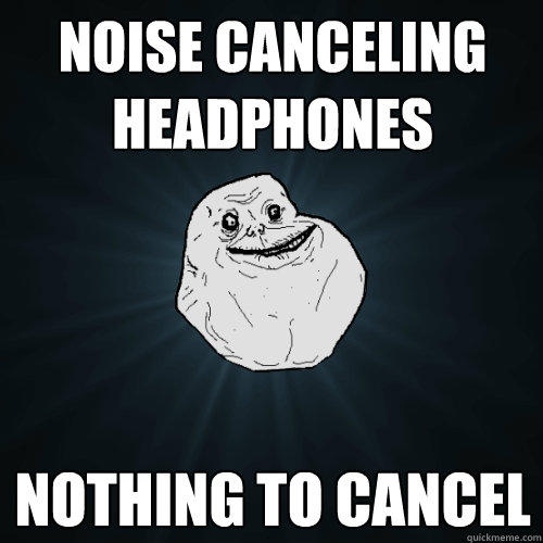 Noise Canceling Headphones Nothing to cancel - Noise Canceling Headphones Nothing to cancel  Forever Alone