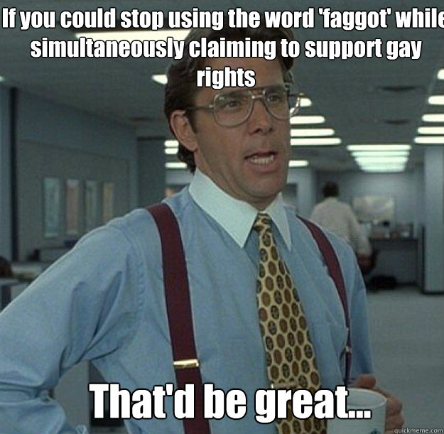 If you could stop using the word 'faggot' while simultaneously claiming to support gay rights That'd be great...