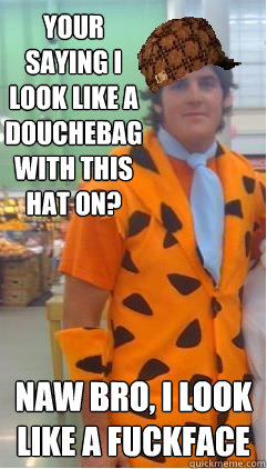 Your saying i look like a douchebag with this hat on? Naw bro, I look like a fuckface