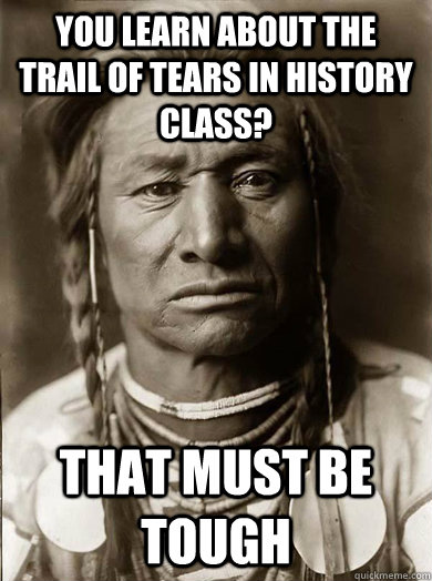 You learn about the trail of tears in history class? that must be tough - You learn about the trail of tears in history class? that must be tough  Unimpressed American Indian
