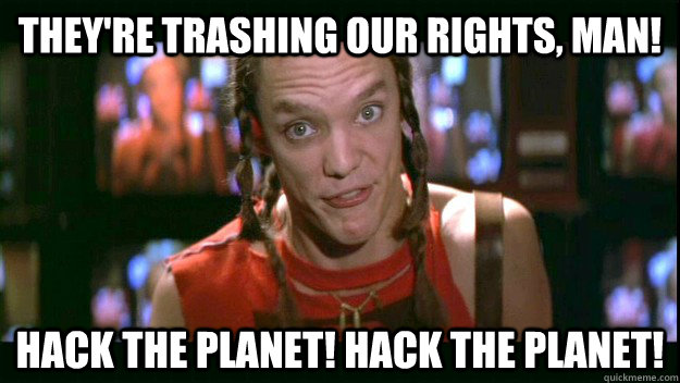 They're TRASHING our rights, man! HACK THE PLANET! HACK THE PLANET! - They're TRASHING our rights, man! HACK THE PLANET! HACK THE PLANET!  Cereal Killer
