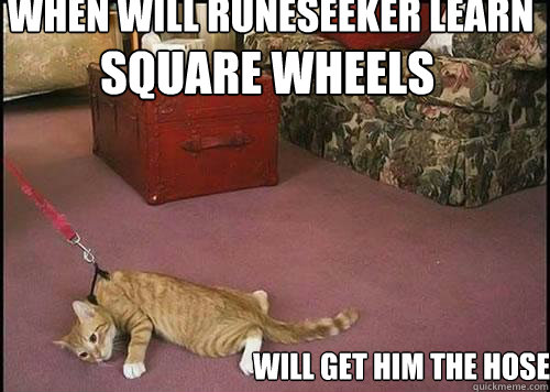 Square Wheels will get him the hose when will Runeseeker learn that