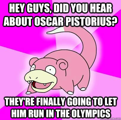 Hey guys, did you hear about oscar pistorius? they're finally going to let him run in the olympics - Hey guys, did you hear about oscar pistorius? they're finally going to let him run in the olympics  Slowpoke