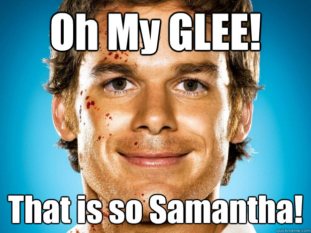 Oh My GLEE! That is so Samantha! - Oh My GLEE! That is so Samantha!  Dexter