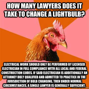 How many lawyers does it take to change a lightbulb? Electrical work should only be performed by licensed electrician in full compliance with all local and federal construction codes. If said electrician is additionally an attorney duly qualified and admi - How many lawyers does it take to change a lightbulb? Electrical work should only be performed by licensed electrician in full compliance with all local and federal construction codes. If said electrician is additionally an attorney duly qualified and admi  Anti-Joke Chicken