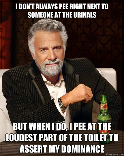 I don't always pee right next to someone at the urinals but when i do, i pee at the loudest part of the toilet to assert my dominance - I don't always pee right next to someone at the urinals but when i do, i pee at the loudest part of the toilet to assert my dominance  The Most Interesting Man In The World