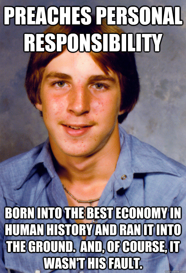 preaches personal responsibility born into the best economy in human history and ran it into the ground.  And, of course, it wasn't his fault. - preaches personal responsibility born into the best economy in human history and ran it into the ground.  And, of course, it wasn't his fault.  Old Economy Steven