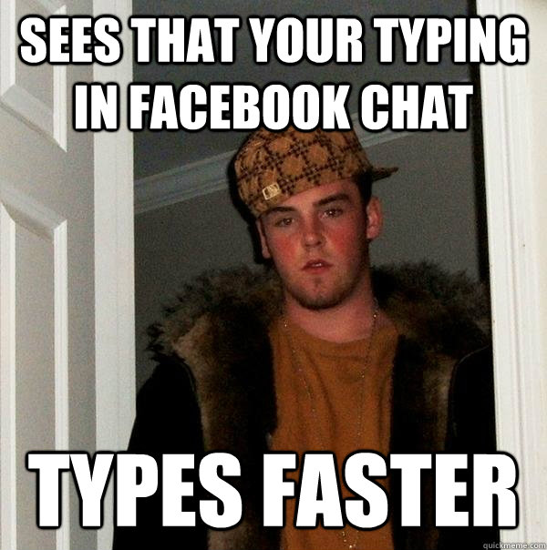 Sees that your typing in facebook chat types faster  Scumbag Steve