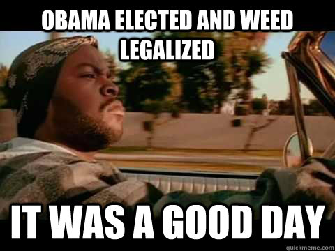 Obama Elected and Weed legalized  IT WAS A GOOD DAY - Obama Elected and Weed legalized  IT WAS A GOOD DAY  ice cube good day