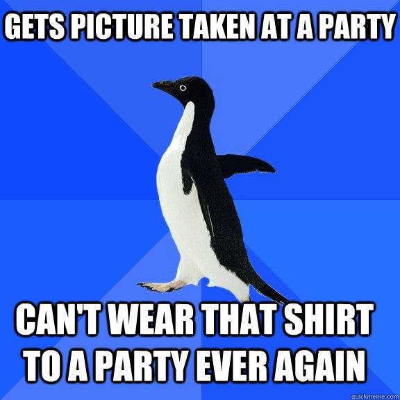 Gets picture taken at a party Can't wear that shirt to a party ever again   - Gets picture taken at a party Can't wear that shirt to a party ever again    Socially Awkward Penguin