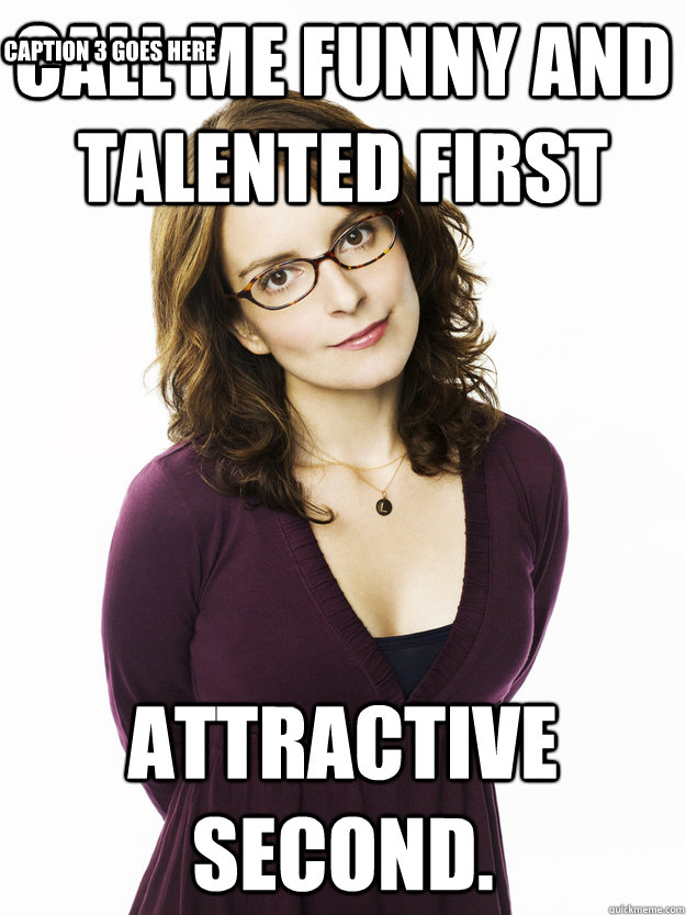 Call me funny and talented first attractive second. Caption 3 goes here  Tina Fey