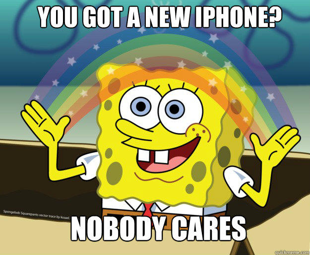 You got a new iPhone? Nobody cares  Nobody Cares