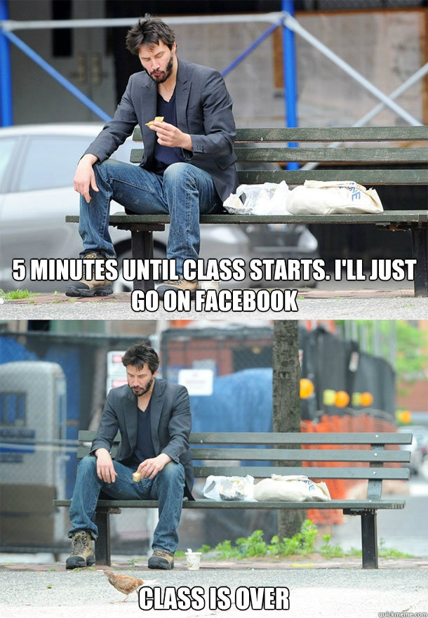 5 minutes until class starts. I'll just go on facebook  class is over  Sad Keanu