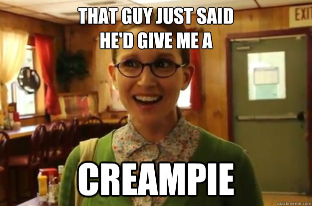 That guy just said  he'd give me a creampie - That guy just said  he'd give me a creampie  Sexually Oblivious Female