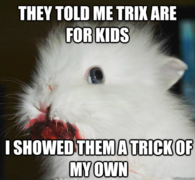 They told me Trix are for kids I showed them a trick of my own