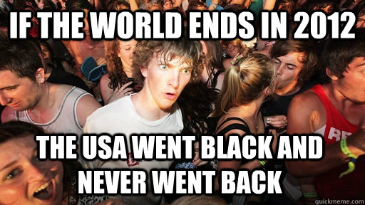 IF THE WORLD ENDS IN 2012 THE USA WENT BLACK AND NEVER WENT BACK - IF THE WORLD ENDS IN 2012 THE USA WENT BLACK AND NEVER WENT BACK  Sudden Clarity Clarence