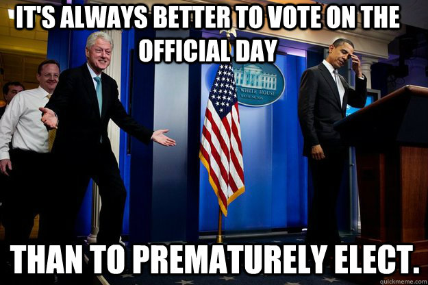 it's always better to vote on the official day than to prematurely elect. - it's always better to vote on the official day than to prematurely elect.  Inappropriate Timing Bill Clinton