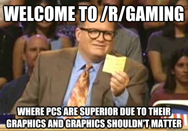 Welcome to /R/Gaming Where PCs are superior due to their graphics and graphics shouldn't matter - Welcome to /R/Gaming Where PCs are superior due to their graphics and graphics shouldn't matter  Welcome to