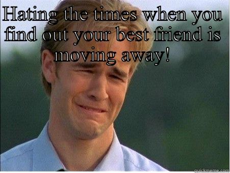 Sad times - HATING THE TIMES WHEN YOU FIND OUT YOUR BEST FRIEND IS MOVING AWAY!  1990s Problems