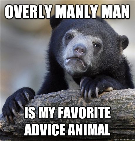 Overly manly man  Is my favorite advice animal  - Overly manly man  Is my favorite advice animal   Confession Bear