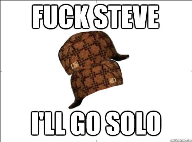 Fuck steve I'll go solo - Fuck steve I'll go solo  Scumbag Scumbag Hat