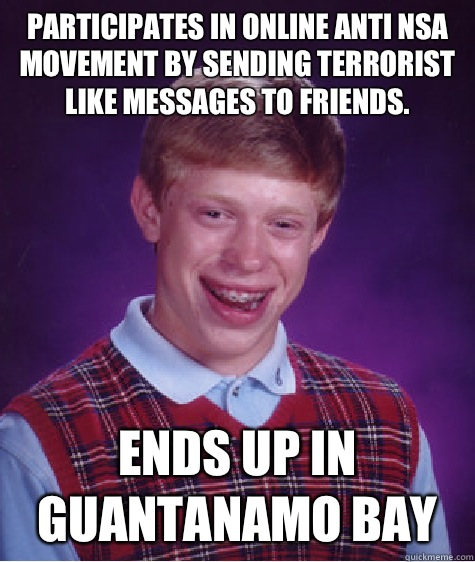 Participates in online anti NSA movement by sending terrorist like messages to friends. Ends up in Guantanamo Bay - Participates in online anti NSA movement by sending terrorist like messages to friends. Ends up in Guantanamo Bay  Bad Luck Brian