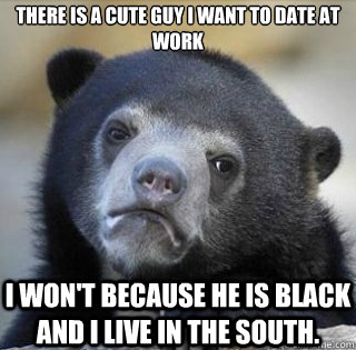 There is a cute guy I want to date at work I won't because he is black and I live in the south.