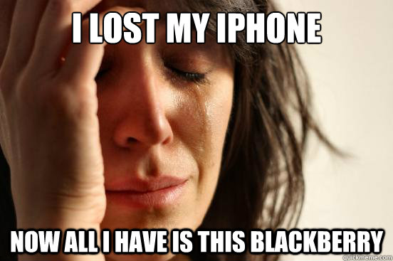 I lost my iPhone now all I have is this blackberry  - I lost my iPhone now all I have is this blackberry   First World Problems